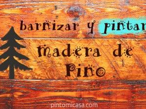 Consejos al Barnizar y Pintar madera de Pino